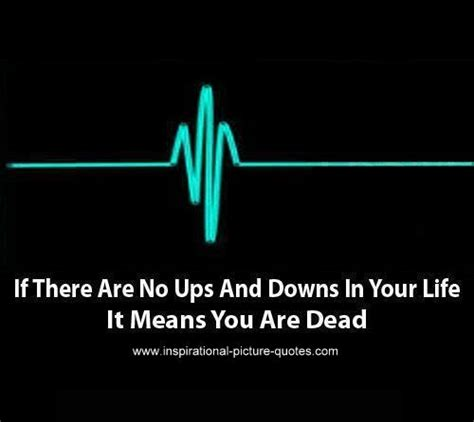Going with the team through those ups and downs is a terrific journey. Quotes About Life And The Ups And Downs. QuotesGram