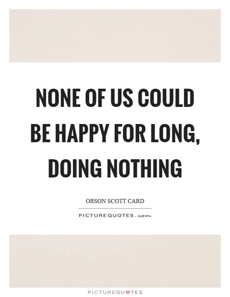 None Of Us Could Be Happy For Long, Doing Nothing. Christian Quotes Journey. Motivational Quotes Teamwork. Summer Rental Quotes. Winnie The Pooh Zen Quotes. Girl Lifting Quotes. Quotes Deep. Confidence Quotes After A Breakup. Tattoo Price Quotes Uk
