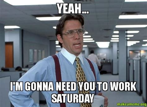 Officespace Meme - yeah i m gonna need you to work saturday that would be great office space bill lumbergh