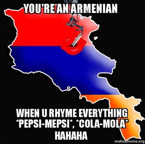 Armenian Memes - you re an armenian when u rhyme everything pepsi mepsi cola mola hahaha good guy armenia