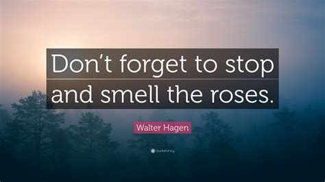 walter hagen quote dont forget  stop  smell