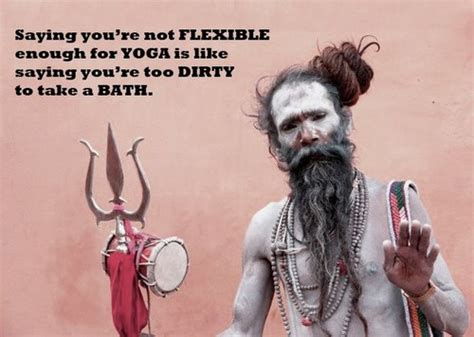 Saying you're not flexible enough for YOGA is like saying ...