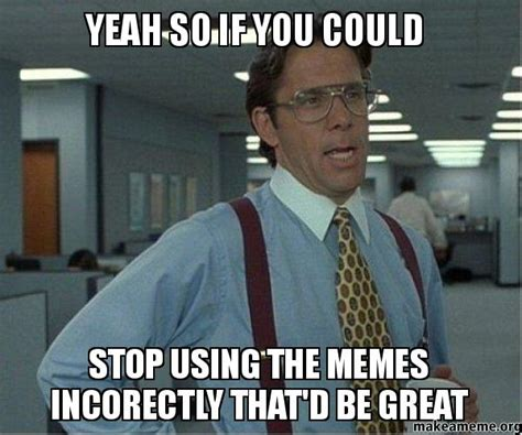 Create Office Space Meme - yeah so if you could stop using the memes incorectly that d be great make a meme