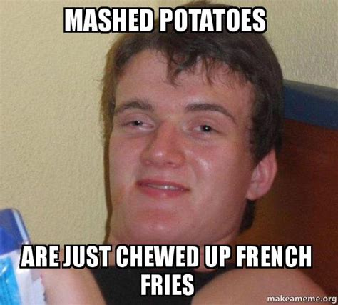 Mashed Potatoes Meme - mashed potatoes are just chewed up french fries 10 guy make a meme