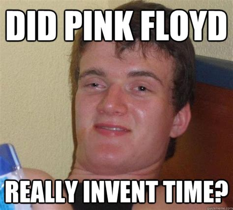 Pink Floyd Meme - did pink floyd really invent time 10 guy quickmeme