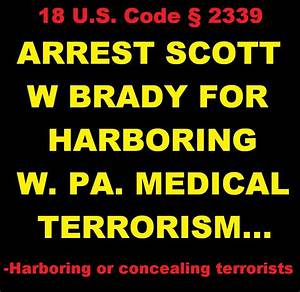 Arrest Scott W Brady For Harboring Medical Terrorists Of