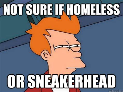 Sneaker Head Memes - not sure if homeless or sneakerhead futurama fry quickmeme