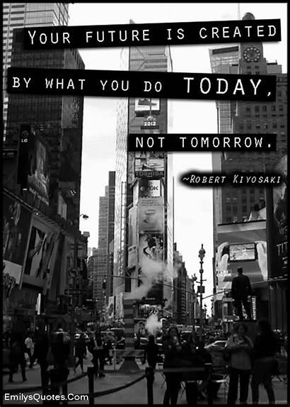 Future Today Created Tomorrow Kiyosaki Robert Quotes