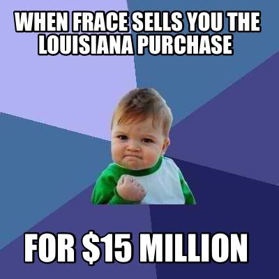 Louisiana Meme - meme creator when frace sells you the louisiana purchase for 15 million meme generator at