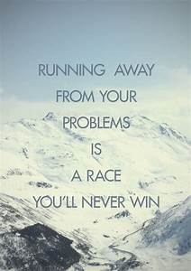 Running Away From Your Problems Is A Race You'll Never Win ...