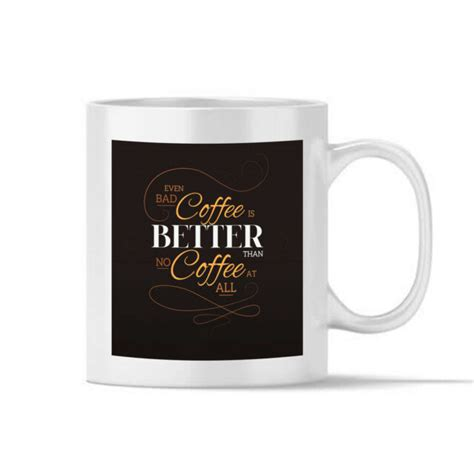 People are less tempted to add in sugar or milk to tea. Even Bad Coffee is Better Than no Coffee Gift Coffee Mug ...