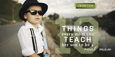 10 Things Every Mom Can Teach Her Son To Be A Real Man Imom