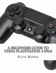 A Beginners Guide To Using Playstation 4  Ps4   The