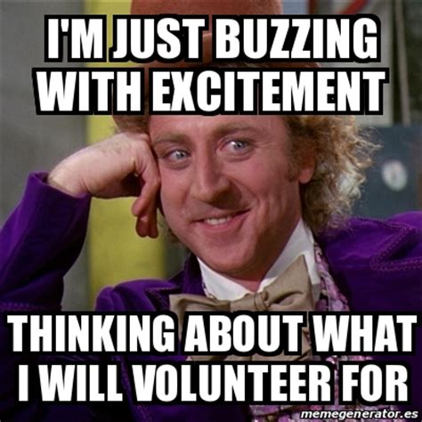 Volunteer Meme - meme willy wonka i m just buzzing with excitement thinking about what i will volunteer for