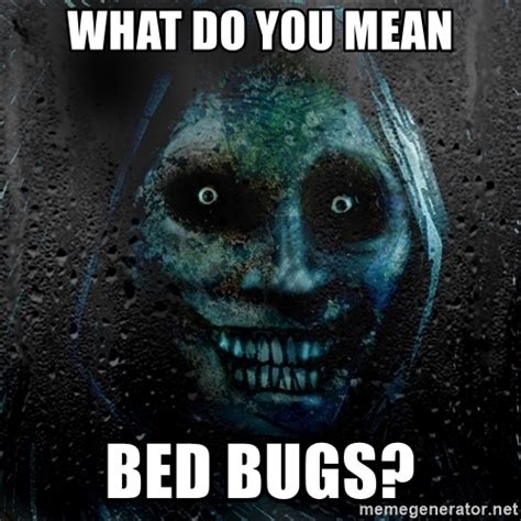 Bed Bug Meme - what do you mean bed bugs real scary guy meme generator