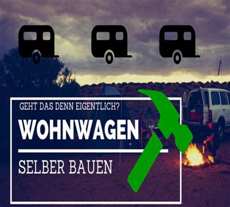 Wohnwagen Selbst Bauen by Kann Einen Wohnwagen Selber Bauen Wohn