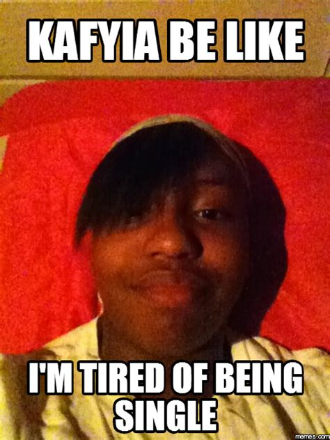 Being Tired Meme - kafyia be like i m tired of being single memes com