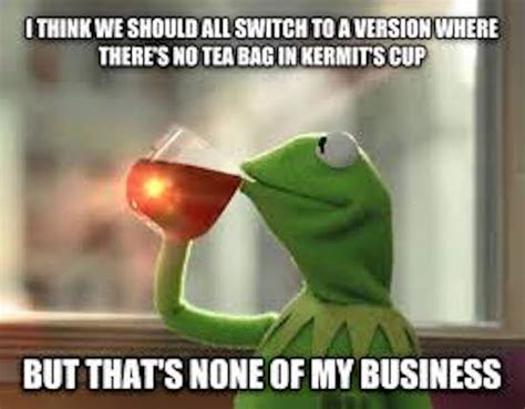 Kermit Tea Memes - the best of the that s none of my business kermit meme