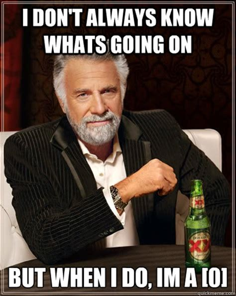 Whats Going On Meme - i don t always know whats going on but when i do im a 0 the most interesting man in the