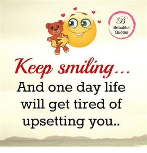 Keep Smiling Meme - beautiful quotes keep smiling and one day life will get tired of upsetting you beautiful meme