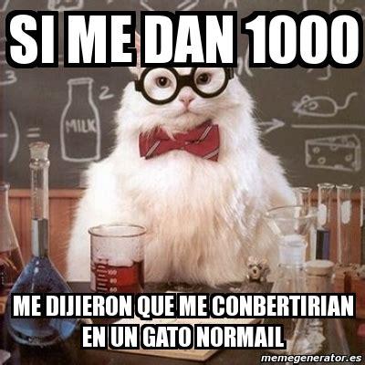 Chemistry Cat Meme Generator - meme chemistry cat si me dan 1000 me dijieron que me conbertirian en un gato normail 2606877