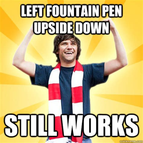 Pen Meme - left fountain pen upside down still works first world successes quickmeme