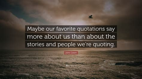 """John Green Quote: """"Maybe our favorite quotations say more ..."""