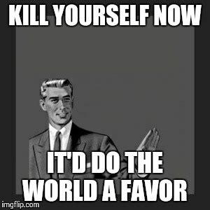 Kill Yourself Meme - kill yourself guy meme imgflip