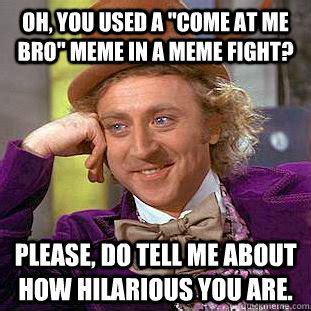 Fight Me Meme - oh you used a quot come at me bro quot meme in a meme fight please do tell me about how hilarious you