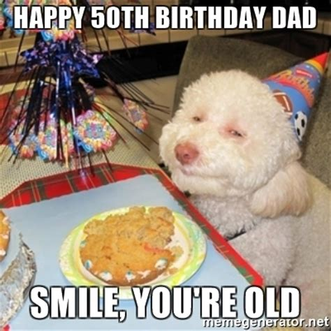 50 Birthday Meme - happy 50th birthday dad smile you re old birthday dog meme generator