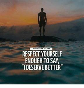 The AWESOME QUOTES RESPECT YOURSELF ENOUGH TO SAY IDESERVE ...