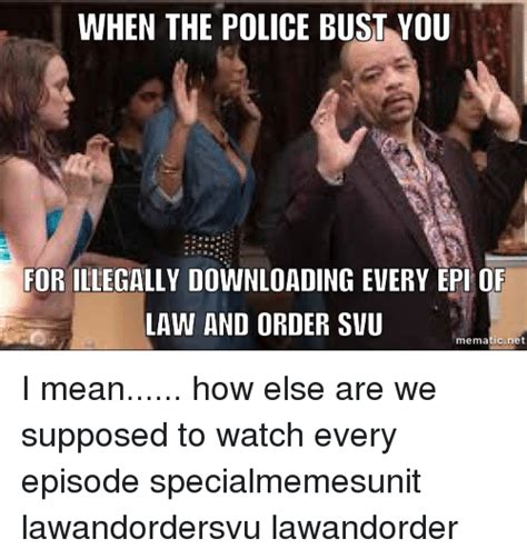 Law And Order Memes - when the police bust you for illegally downloading every epi of law and order svu mematic net i