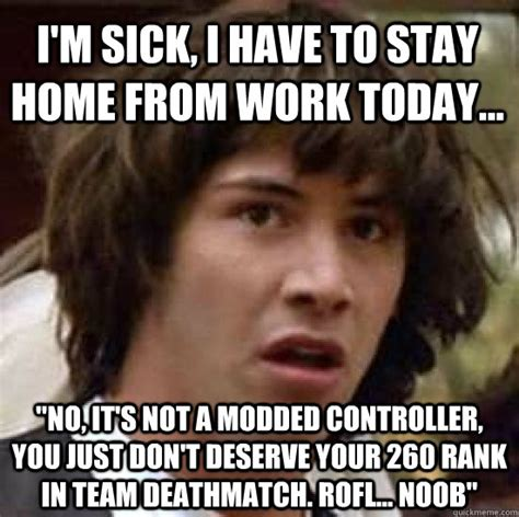 Sick Meme - i m sick i have to stay home from work today quot no it s not a modded controller you just don