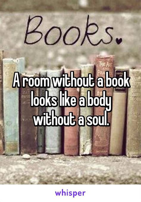 Book Memes - a room without a book looks like a body without a soul random whispers pinterest so true
