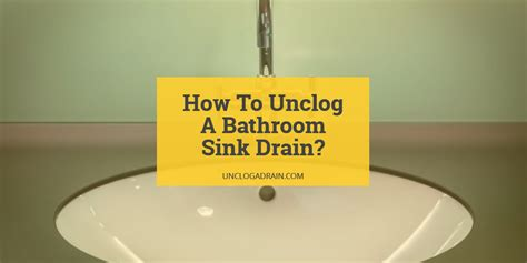 unclog  bathroom sink drain  methods  work