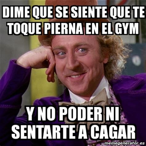 Memes De Gym - meme willy wonka dime que se siente que te toque pierna en el gym y no poder ni sentarte a