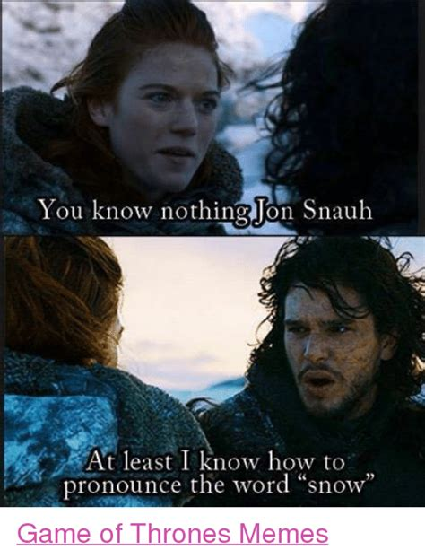 How To Pronounce The Word Meme - you know nothing on snauh at least i know how to pronounce the word snow game of thrones memes
