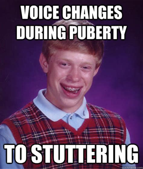 Voice Meme Questions - voice changes during puberty to stuttering bad luck brian quickmeme