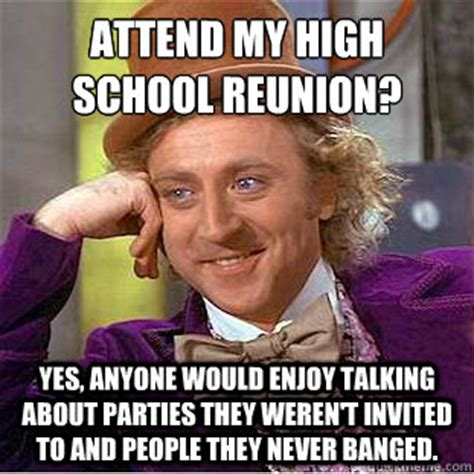 High School Reunion Meme - attend my high school reunion yes anyone would enjoy talking about parties they weren t
