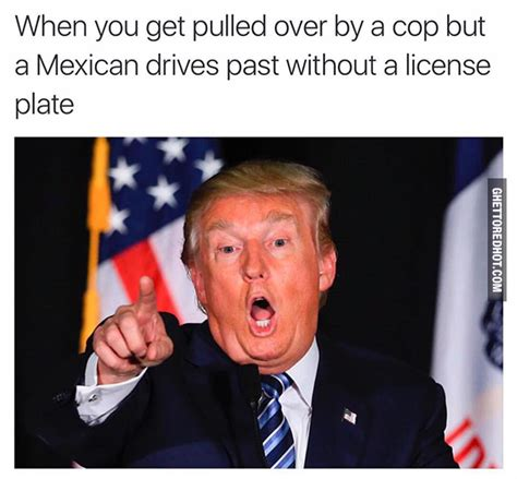 Trump Mexican Memes - when you get pulled over ghetto red hot