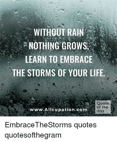 Life Quote Memes - without rain nothing grows learn to embrace the storms of your life quote of the