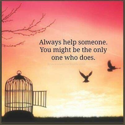 Someone Is There To Help You by Always Help Someone You May Be The Only One Who Does