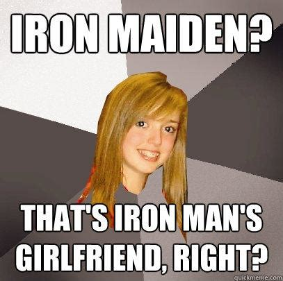 Iron Maiden Memes - iron maiden that s iron man s girlfriend right musically oblivious 8th grader quickmeme