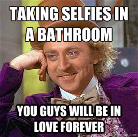 Men Selfie Meme - taking selfies in a bathroom you guys will be in love forever condescending wonka quickmeme