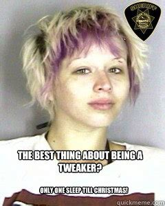 Tweaker Memes - the best thing about being a tweaker only one sleep till christmas tweaker christmas quickmeme