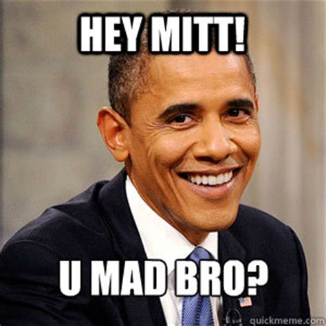 Obama You Mad Meme - hey mitt u mad bro barack obama quickmeme