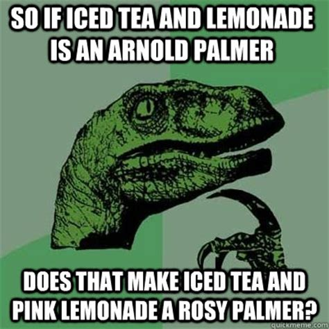 Sweet Tea Meme - so if iced tea and lemonade is an arnold palmer does that make iced tea and pink lemonade a rosy