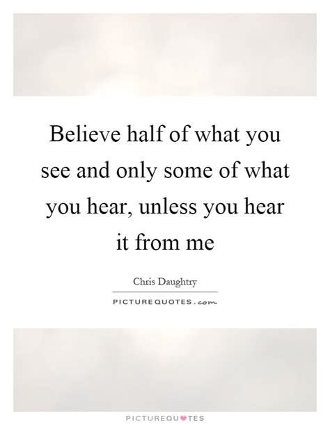 Believe Half Of What You See Quotes