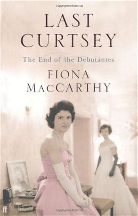 Last Curtsey The End Of The Debutantes By Fiona Maccarthy