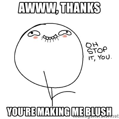 Making Me Blush Meme - i m going to miss you people when the escapist shuts down